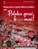 """/II wyd./ Agnieszka Dokowicz: Wulgaryzmy w języku kibiców na stadionach piłkarskich, czyli """"Polska grać, k… mać!"""""""