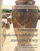 Robert Grochowski: Komunikacja społeczno-symboliczna starożytnej Krety. Próba charakterystyki okresu minojskiego