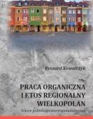 Ryszard Kowalczyk: PRACA ORGANICZNA I ETOS REGIONALNY WIELKOPOLAN. Szkice politologiczno-regionalistyczne