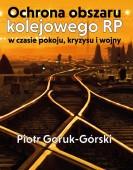 Piotr Goruk-Górski: Ochrona obszaru kolejowego RP w czasie pokoju, kryzysu i wojny