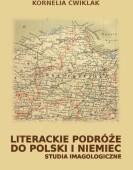 Kornelia Ćwiklak: Literackie podróże do Polski i Niemiec. Studia imagologiczne